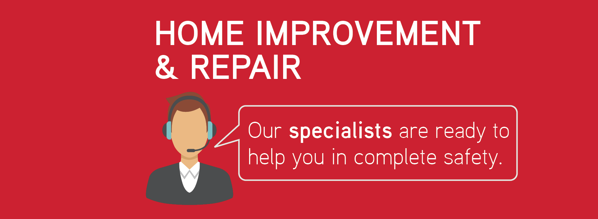 Home improvement & repair: Our specialists are ready to help you in complete safety.